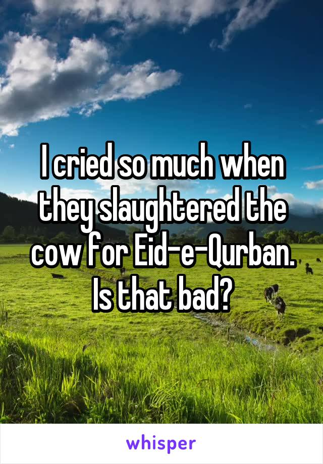 I cried so much when they slaughtered the cow for Eid-e-Qurban. Is that bad?