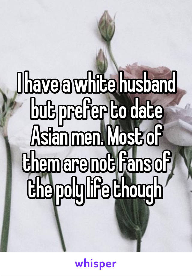 I have a white husband but prefer to date Asian men. Most of them are not fans of the poly life though