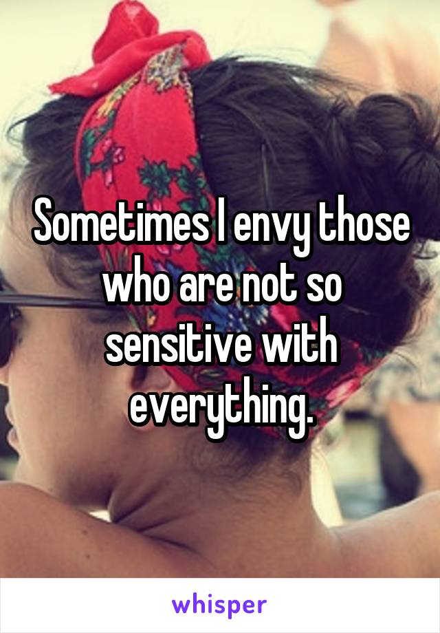 Sometimes I envy those who are not so sensitive with everything.