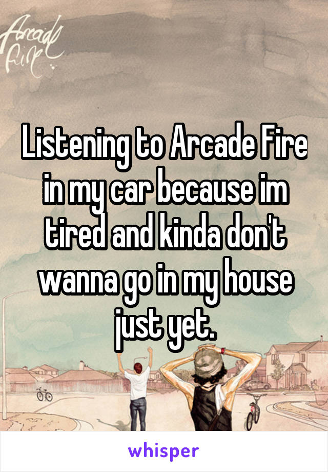Listening to Arcade Fire in my car because im tired and kinda don't wanna go in my house just yet.