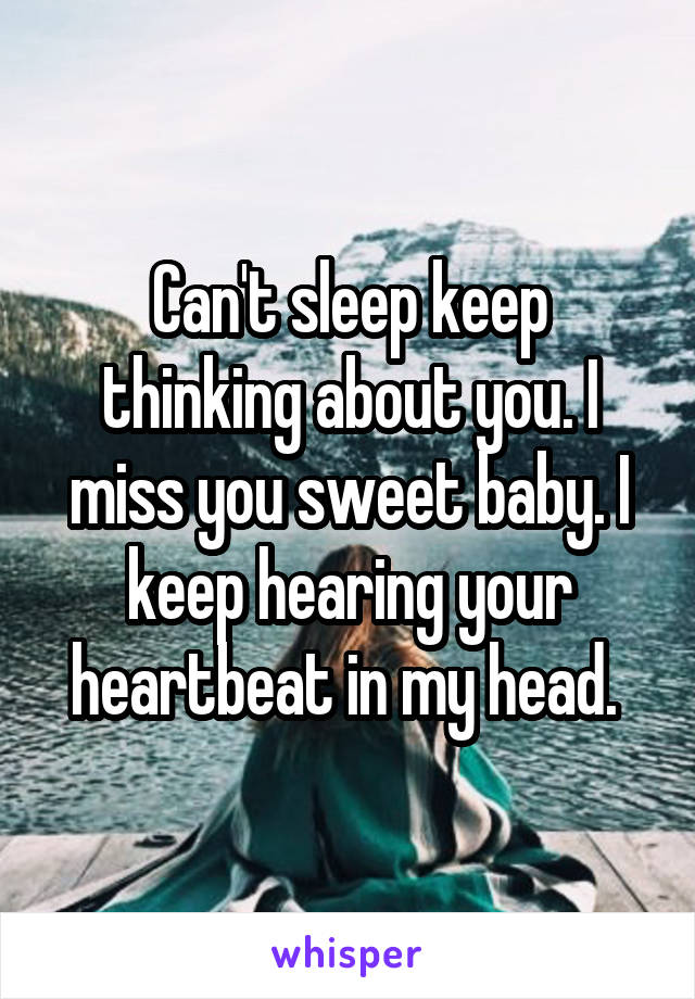 Can't sleep keep thinking about you. I miss you sweet baby. I keep hearing your heartbeat in my head.