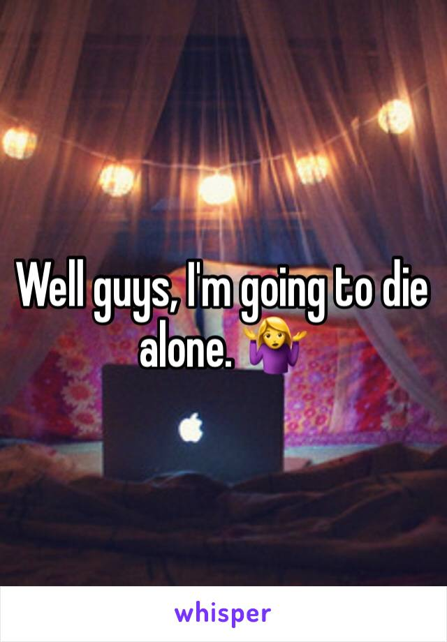 Well guys, I'm going to die alone. 🤷♀️