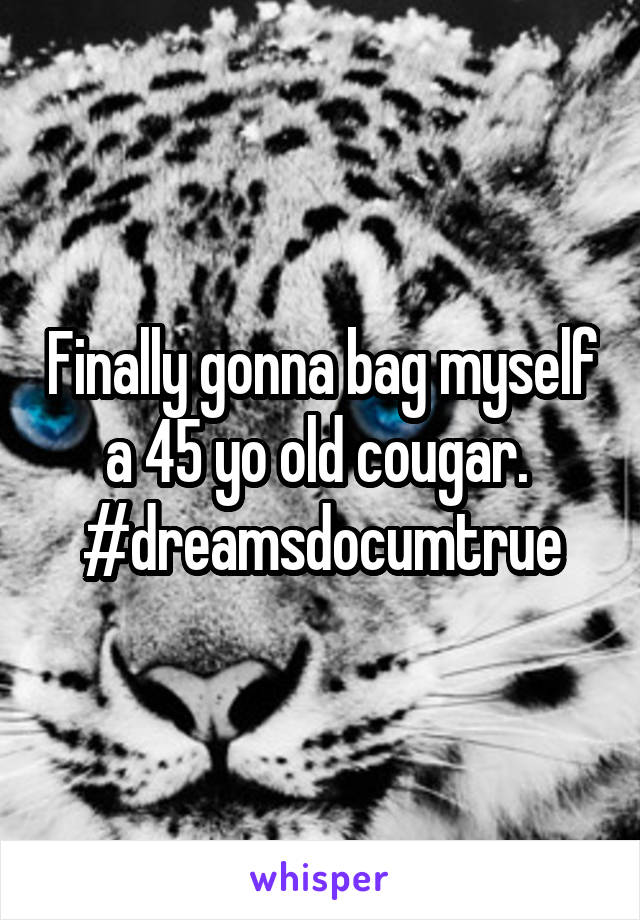 Finally gonna bag myself a 45 yo old cougar.  #dreamsdocumtrue