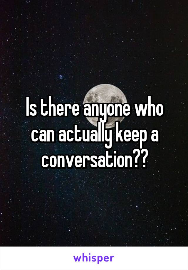 Is there anyone who can actually keep a conversation??