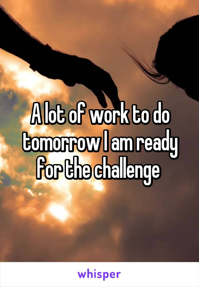 A lot of work to do tomorrow I am ready for the challenge