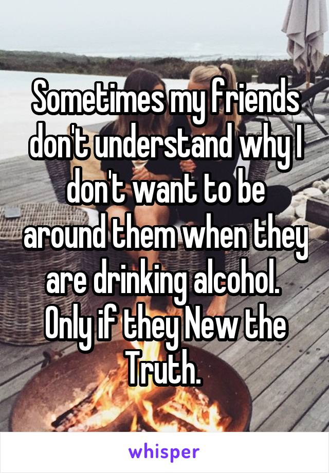 Sometimes my friends don't understand why I don't want to be around them when they are drinking alcohol.  Only if they New the Truth.