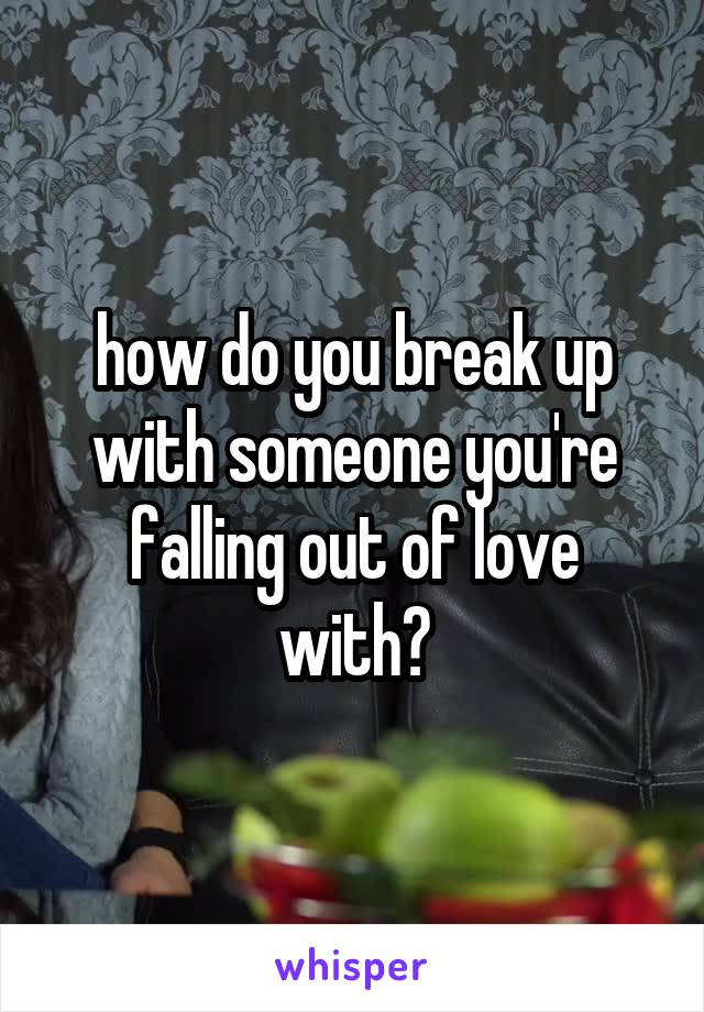 how do you break up with someone you're falling out of love with?