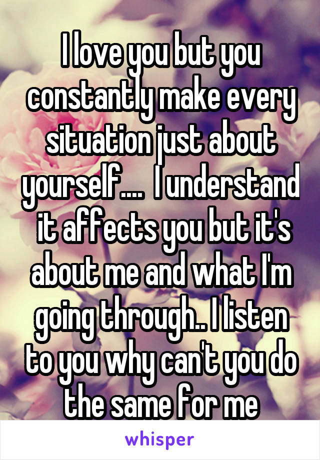 I love you but you constantly make every situation just about yourself....  I understand  it affects you but it's about me and what I'm going through.. I listen to you why can't you do the same for me