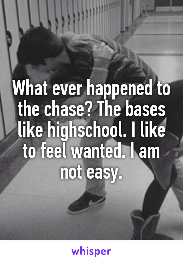 What ever happened to the chase? The bases like highschool. I like to feel wanted. I am not easy.