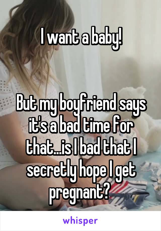 I want a baby!   But my boyfriend says it's a bad time for that...is I bad that I secretly hope I get pregnant?