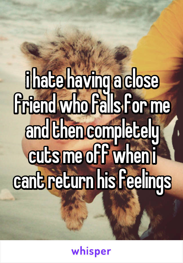 i hate having a close friend who falls for me and then completely cuts me off when i cant return his feelings
