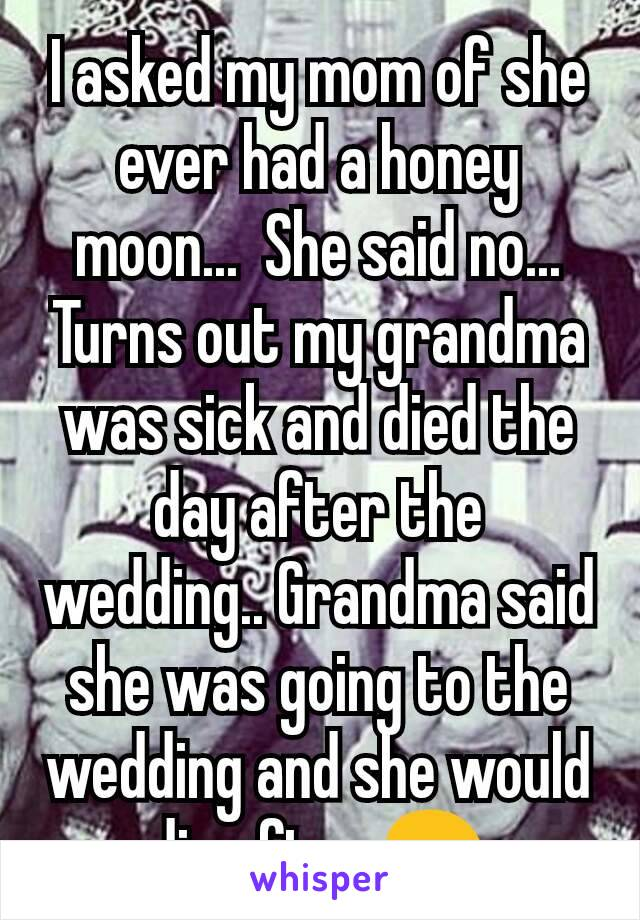 I asked my mom of she ever had a honey moon...  She said no...  Turns out my grandma was sick and died the day after the wedding.. Grandma said she was going to the wedding and she would die after 😢