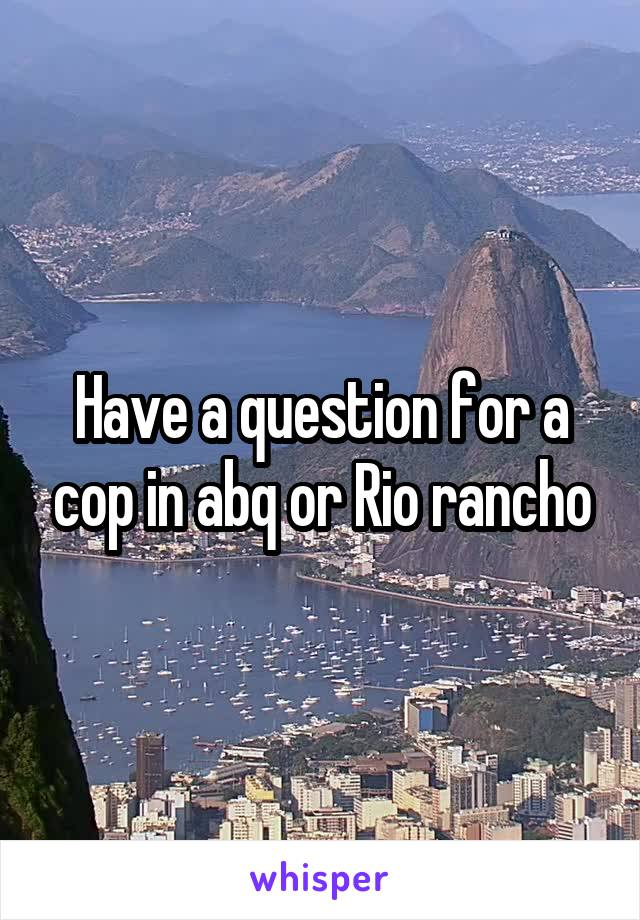 Have a question for a cop in abq or Rio rancho