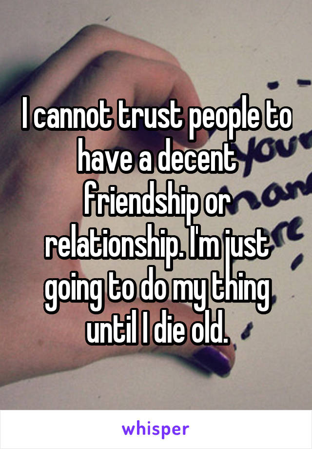 I cannot trust people to have a decent friendship or relationship. I'm just going to do my thing until I die old.