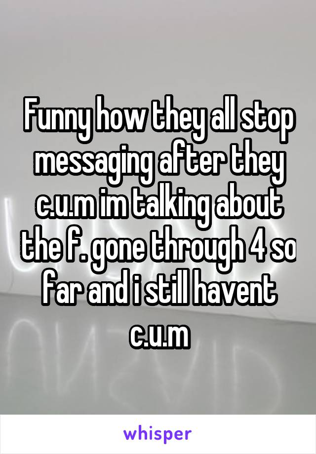 Funny how they all stop messaging after they c.u.m im talking about the f. gone through 4 so far and i still havent c.u.m