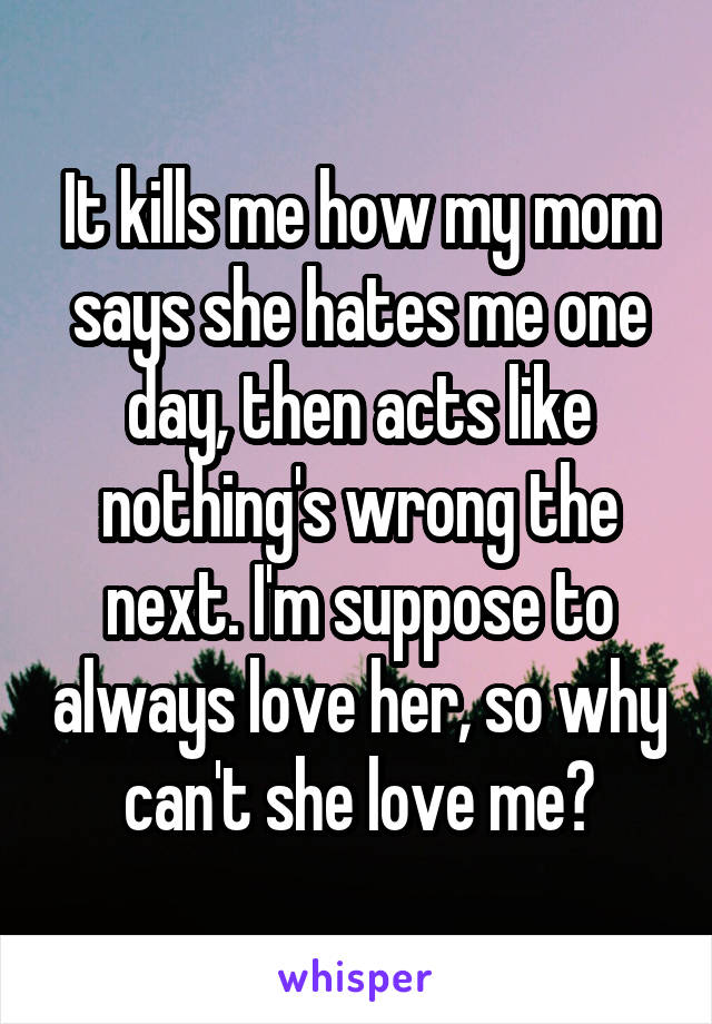 It kills me how my mom says she hates me one day, then acts like nothing's wrong the next. I'm suppose to always love her, so why can't she love me?