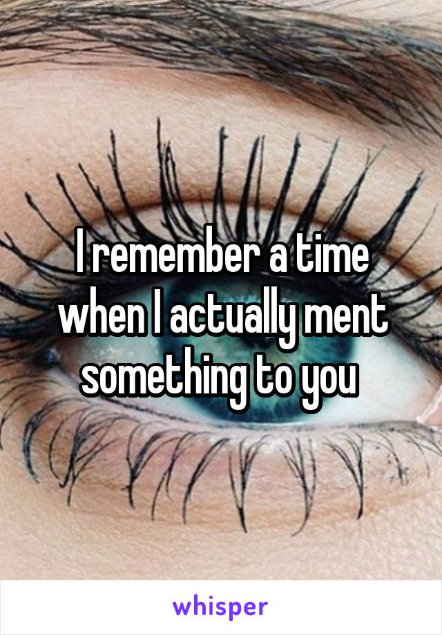 I remember a time when I actually ment something to you