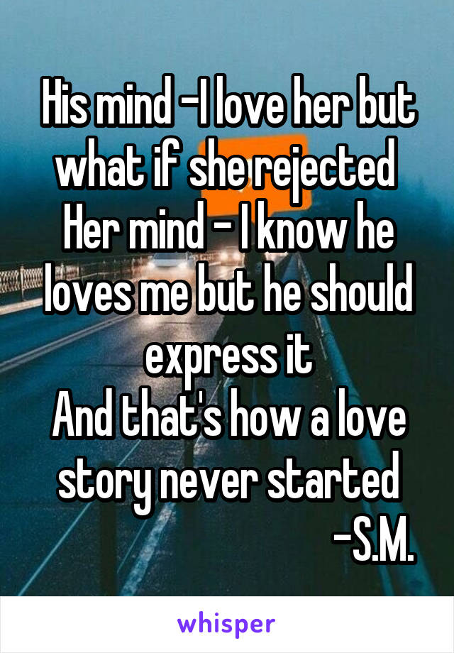 His mind -I love her but what if she rejected  Her mind - I know he loves me but he should express it And that's how a love story never started                                   -S.M.
