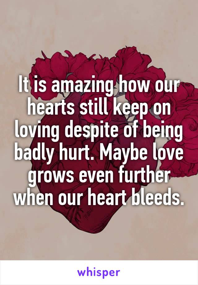 It is amazing how our hearts still keep on loving despite of being badly hurt. Maybe love grows even further when our heart bleeds.