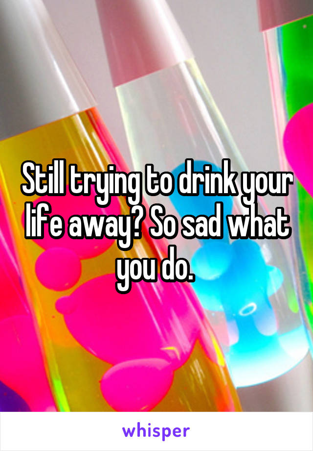 Still trying to drink your life away? So sad what you do.