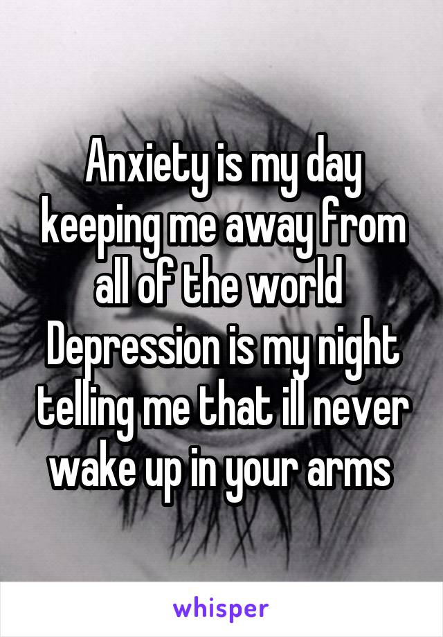 Anxiety is my day keeping me away from all of the world  Depression is my night telling me that ill never wake up in your arms