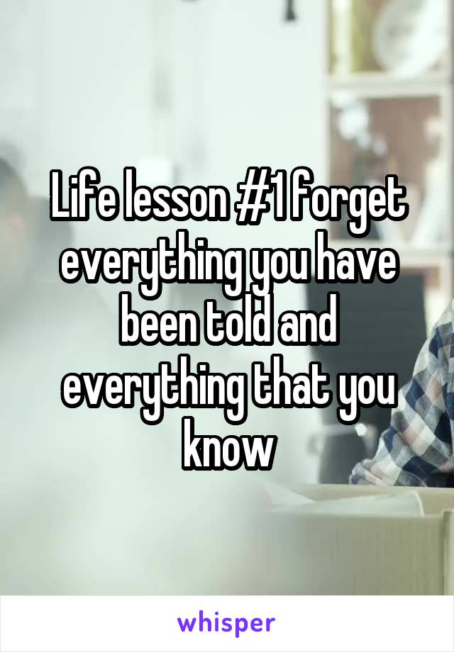 Life lesson #1 forget everything you have been told and everything that you know