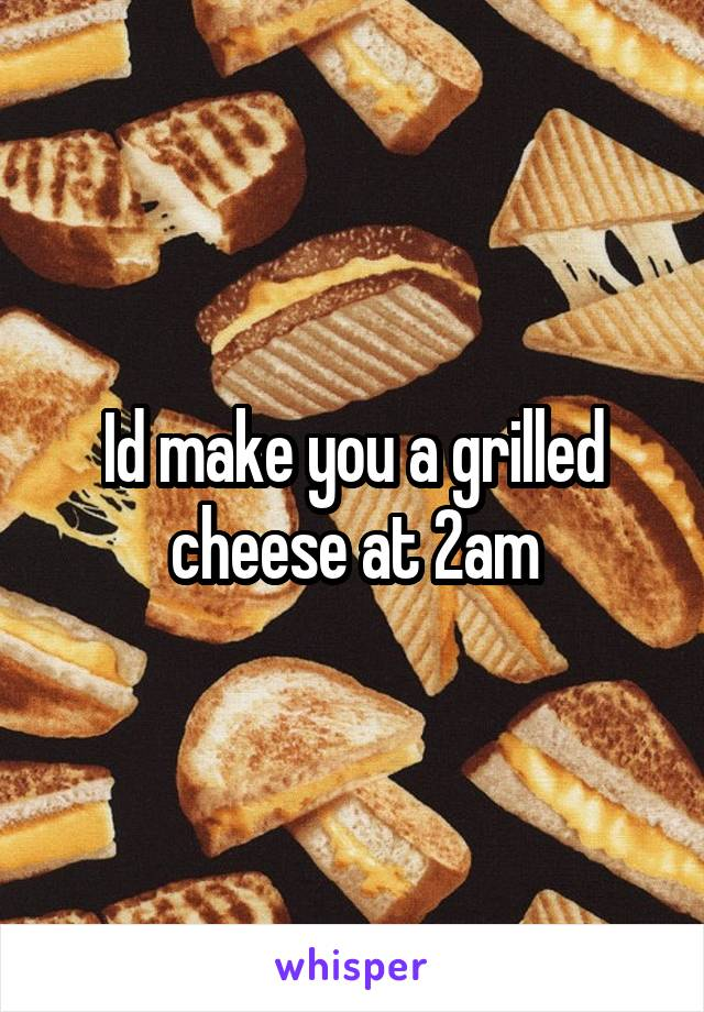 Id make you a grilled cheese at 2am