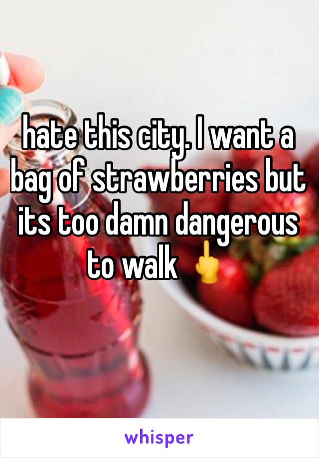 hate this city. I want a bag of strawberries but its too damn dangerous to walk 🖕