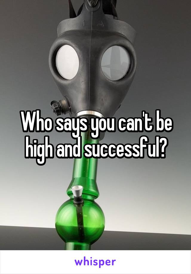 Who says you can't be high and successful?