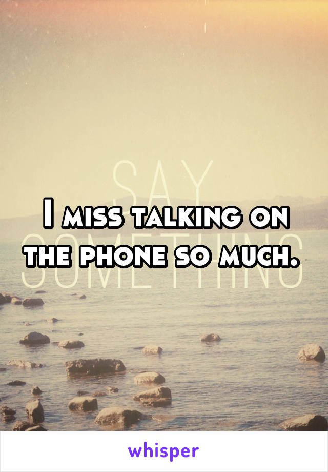 I miss talking on the phone so much.
