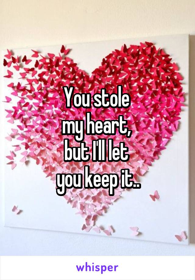 You stole  my heart,  but I'll let  you keep it..