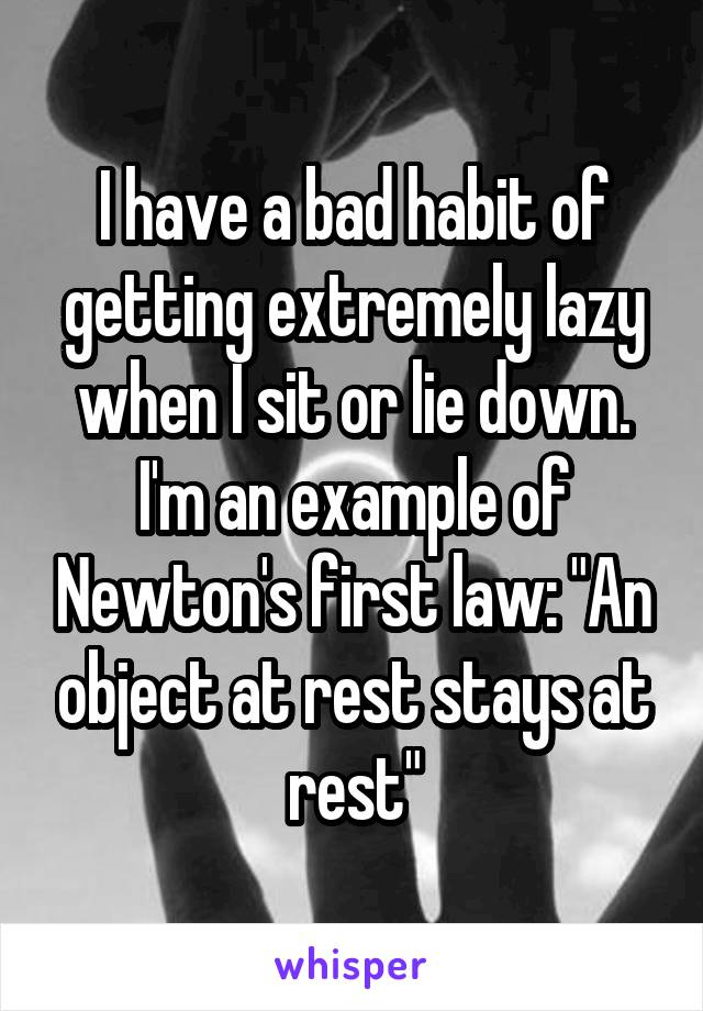 "I have a bad habit of getting extremely lazy when I sit or lie down. I'm an example of Newton's first law: ""An object at rest stays at rest"""