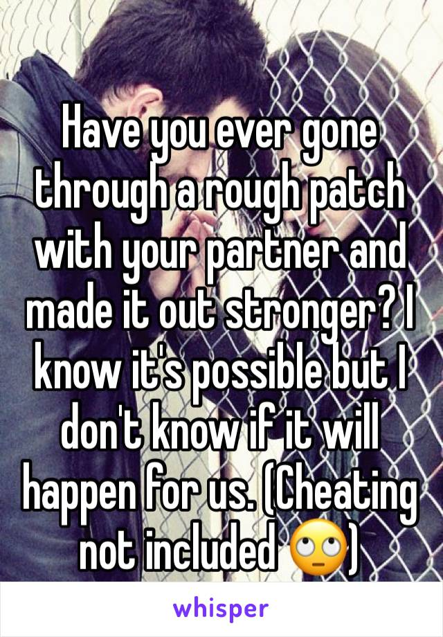 Have you ever gone through a rough patch with your partner and made it out stronger? I know it's possible but I don't know if it will happen for us. (Cheating not included 🙄)