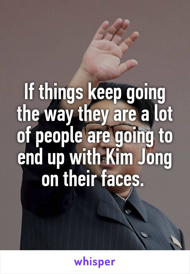 If things keep going the way they are a lot of people are going to end up with Kim Jong on their faces.