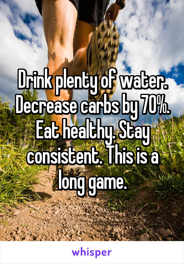 Drink plenty of water. Decrease carbs by 70%. Eat healthy. Stay consistent. This is a long game.