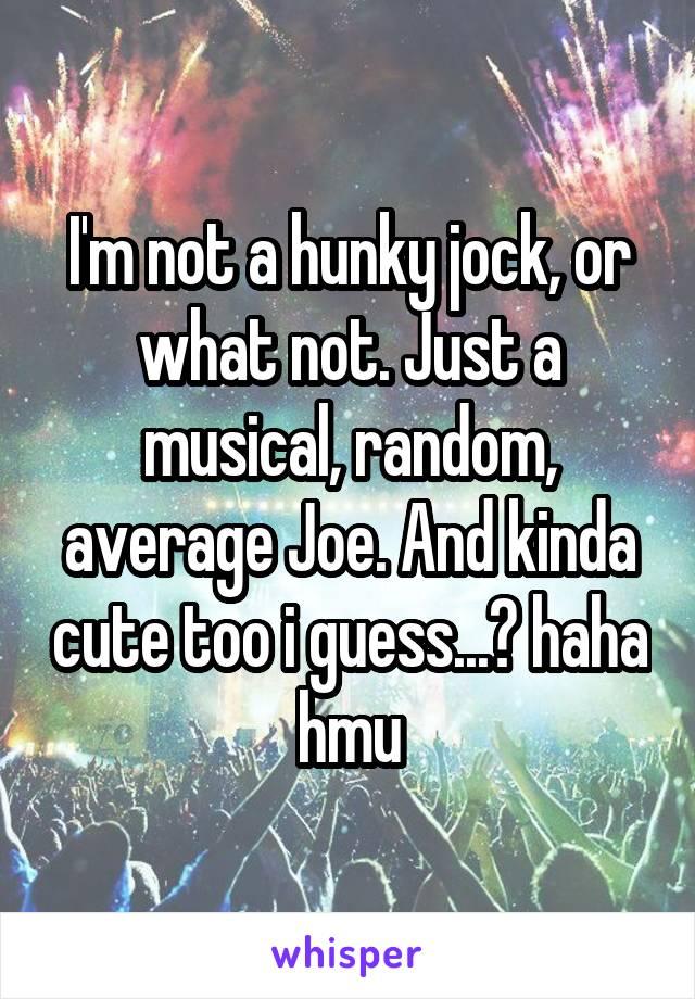 I'm not a hunky jock, or what not. Just a musical, random, average Joe. And kinda cute too i guess...? haha hmu