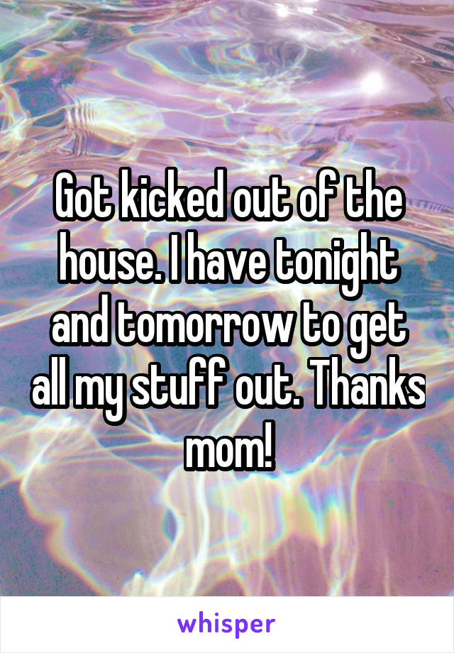 Got kicked out of the house. I have tonight and tomorrow to get all my stuff out. Thanks mom!
