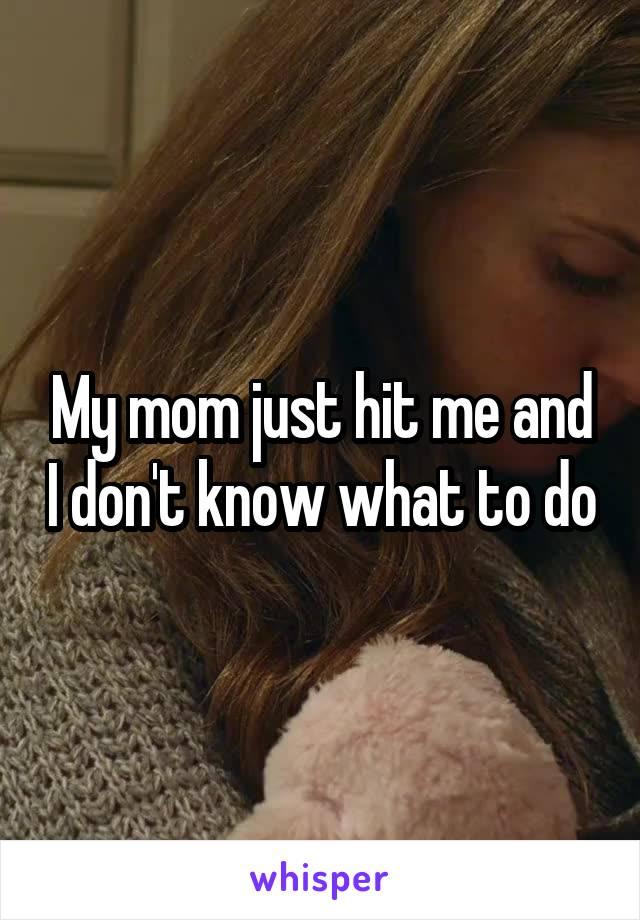My mom just hit me and I don't know what to do