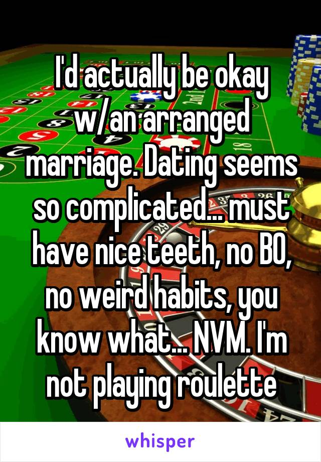 I'd actually be okay w/an arranged marriage. Dating seems so complicated... must have nice teeth, no BO, no weird habits, you know what... NVM. I'm not playing roulette