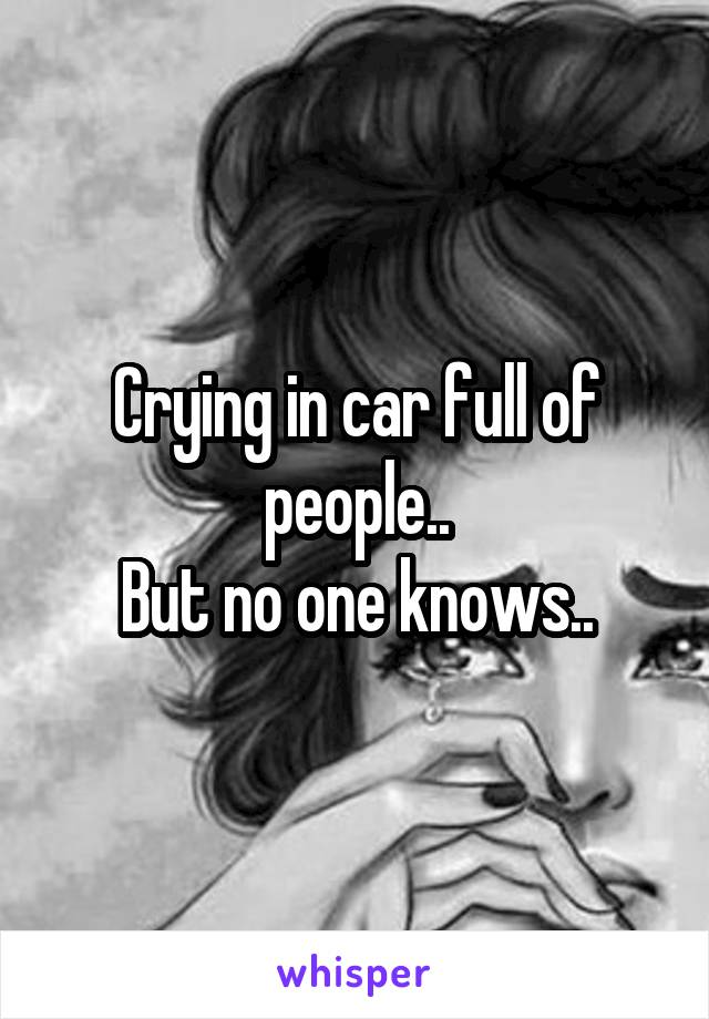 Crying in car full of people.. But no one knows..