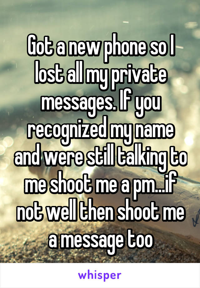Got a new phone so I lost all my private messages. If you recognized my name and were still talking to me shoot me a pm...if not well then shoot me a message too
