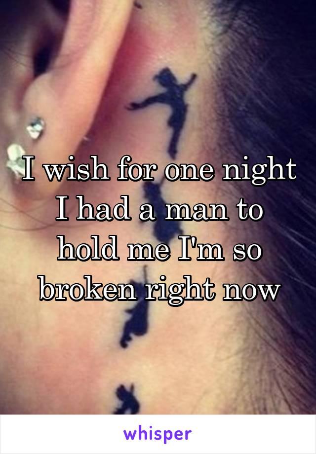 I wish for one night I had a man to hold me I'm so broken right now