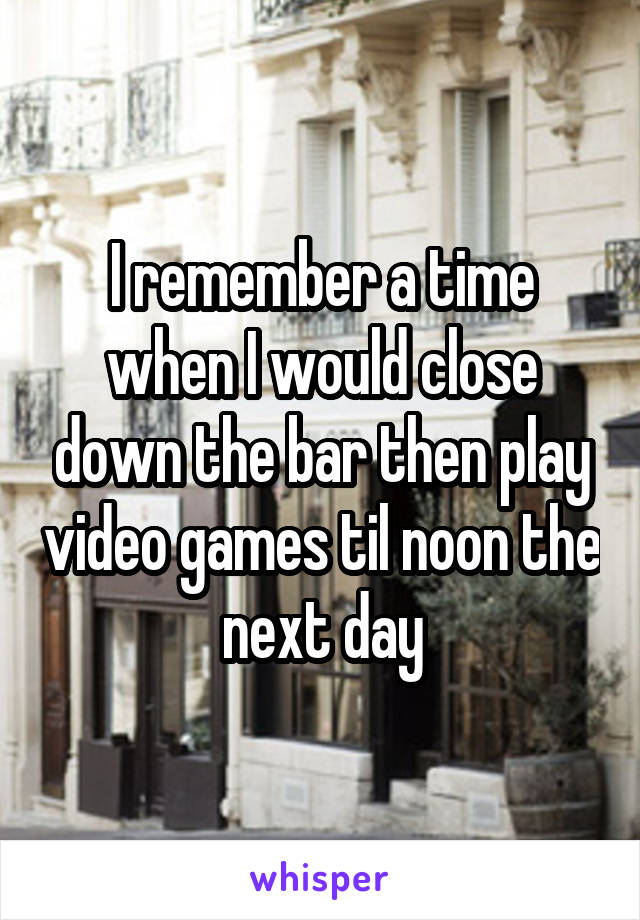 I remember a time when I would close down the bar then play video games til noon the next day