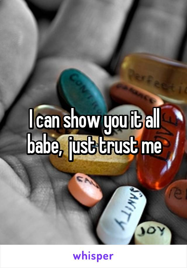 I can show you it all babe,  just trust me