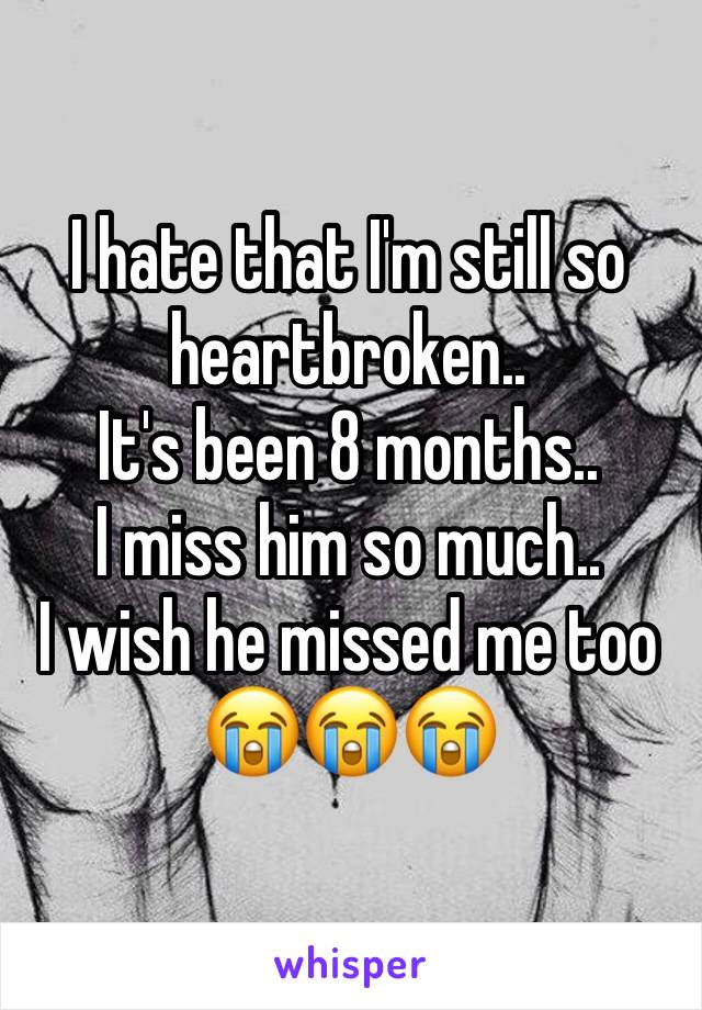 I hate that I'm still so heartbroken.. It's been 8 months.. I miss him so much..  I wish he missed me too 😭😭😭