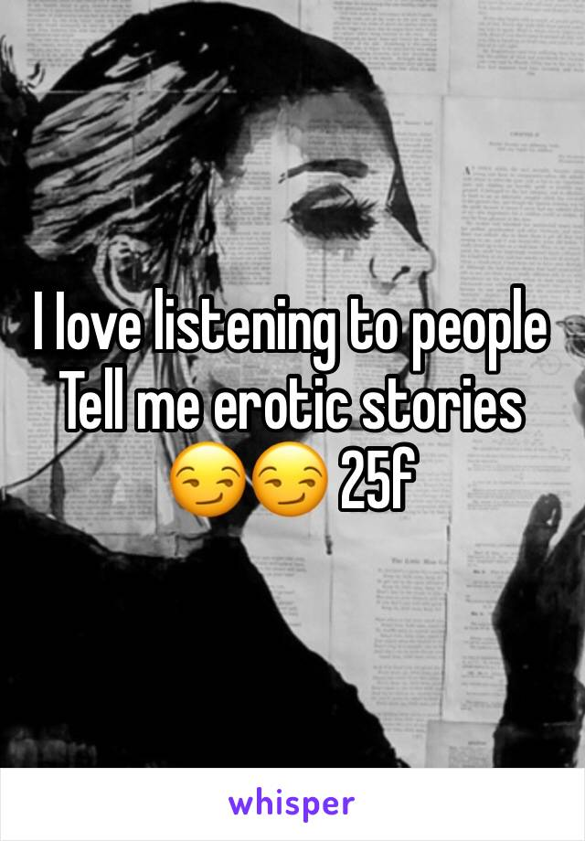 I Iove listening to people Tell me erotic stories 😏😏 25f