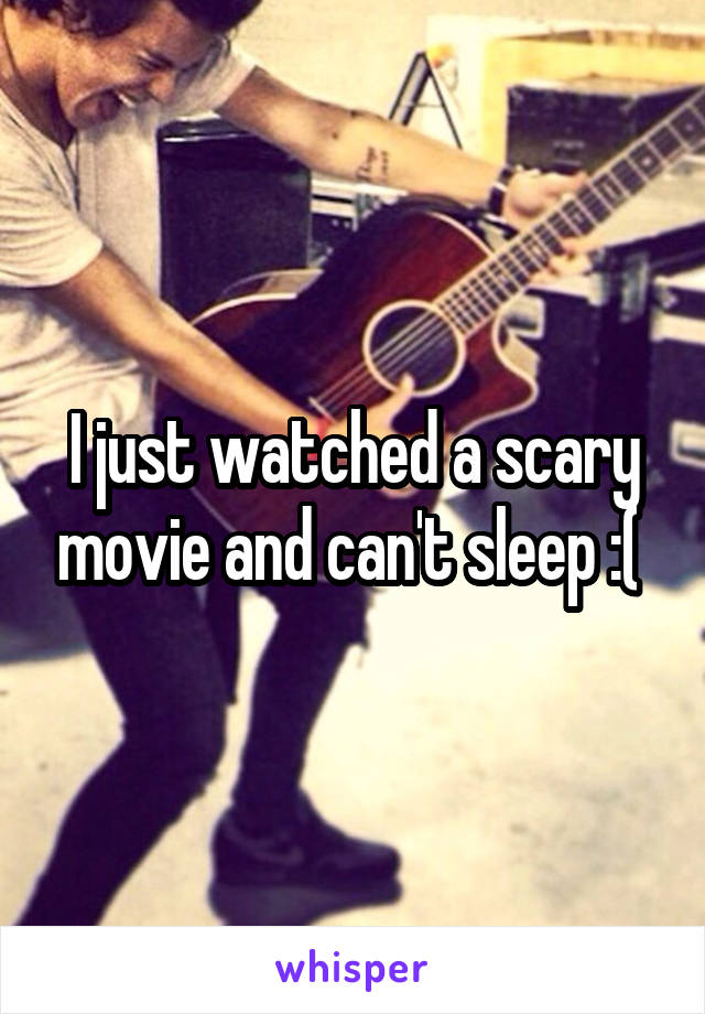 I just watched a scary movie and can't sleep :(