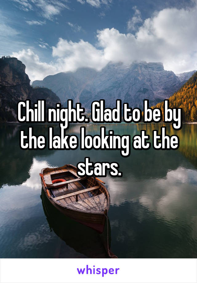 Chill night. Glad to be by the lake looking at the stars.