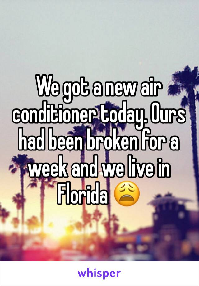 We got a new air conditioner today. Ours had been broken for a week and we live in Florida 😩