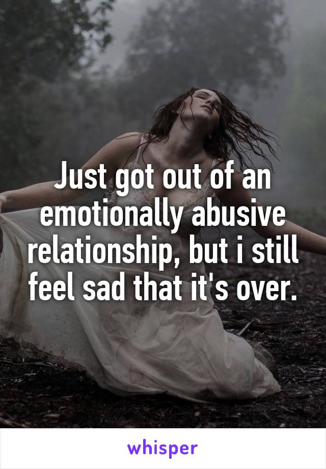 Just got out of an emotionally abusive relationship, but i still feel sad that it's over.